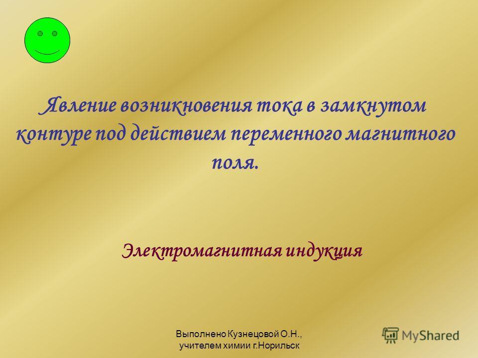 Выполнено Кузнецовой О.Н., учителем химии г.Норильск Явление возникновения тока в замкнутом контуре под действием переменного магнитного поля. Электромагнитная индукция