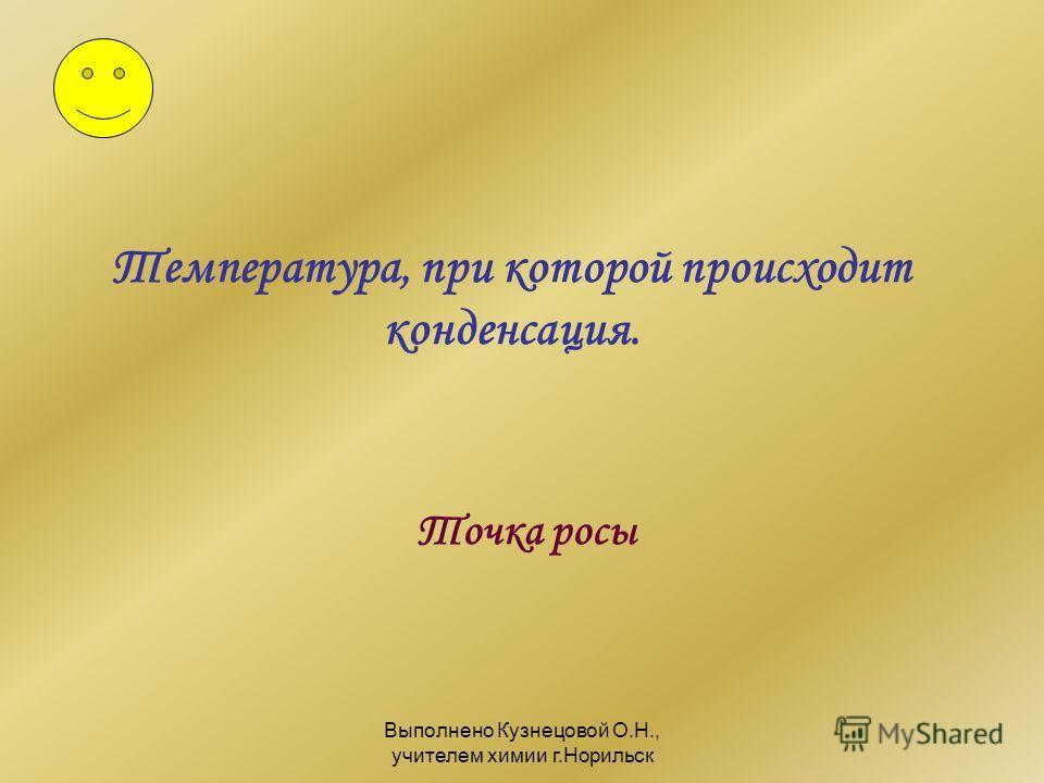 Выполнено Кузнецовой О.Н., учителем химии г.Норильск Температура, при которой происходит конденсация. Точка росы