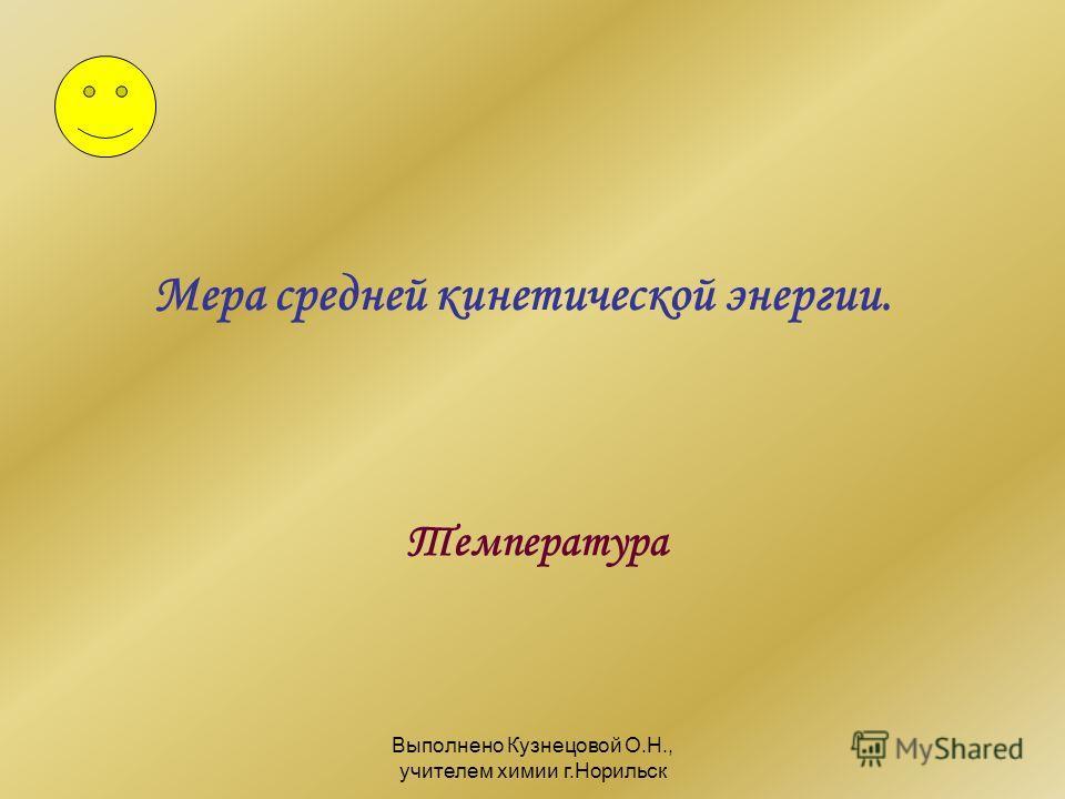 Выполнено Кузнецовой О.Н., учителем химии г.Норильск Мера средней кинетической энергии. Температура