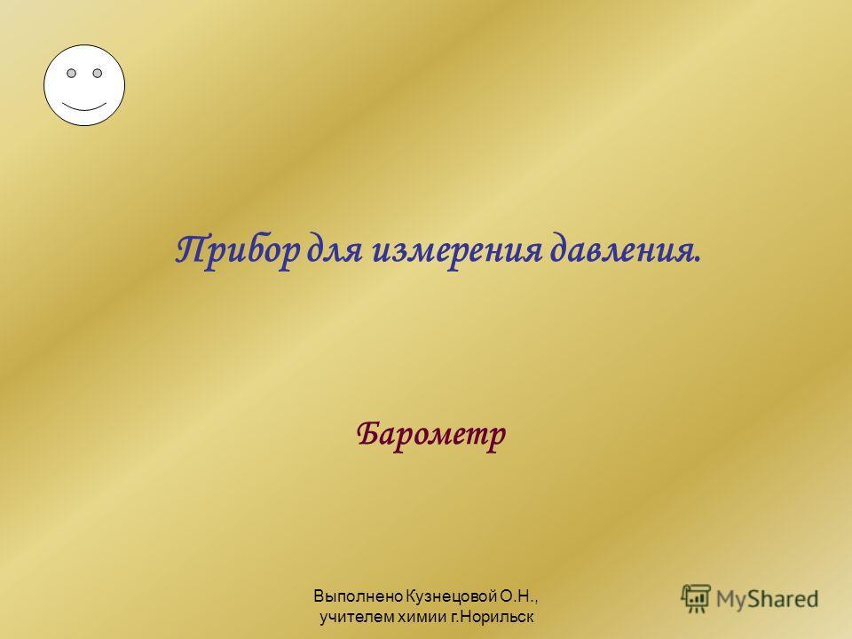 Выполнено Кузнецовой О.Н., учителем химии г.Норильск Прибор для измерения давления. Барометр