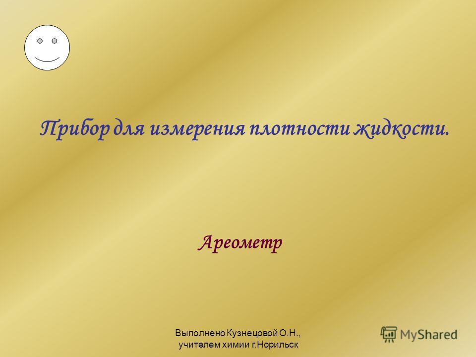 Выполнено Кузнецовой О.Н., учителем химии г.Норильск Прибор для измерения плотности жидкости. Ареометр