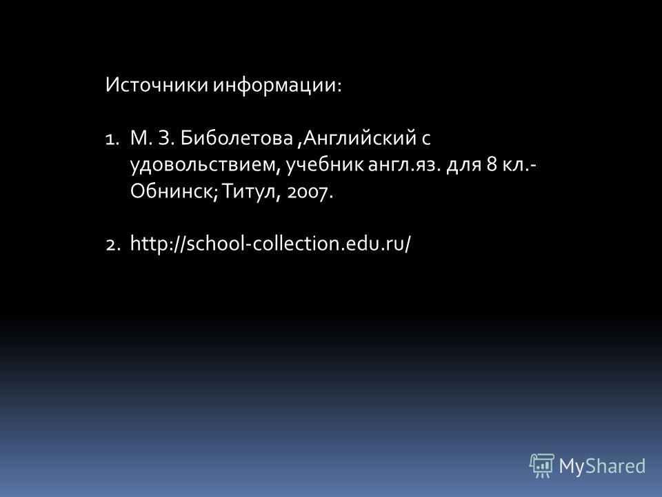 Источники информации: 1.М. З. Биболетова,Английский с удовольствием, учебник англ.яз. для 8 кл.- Обнинск; Титул, 2007. 2.http://school-collection.edu.ru/