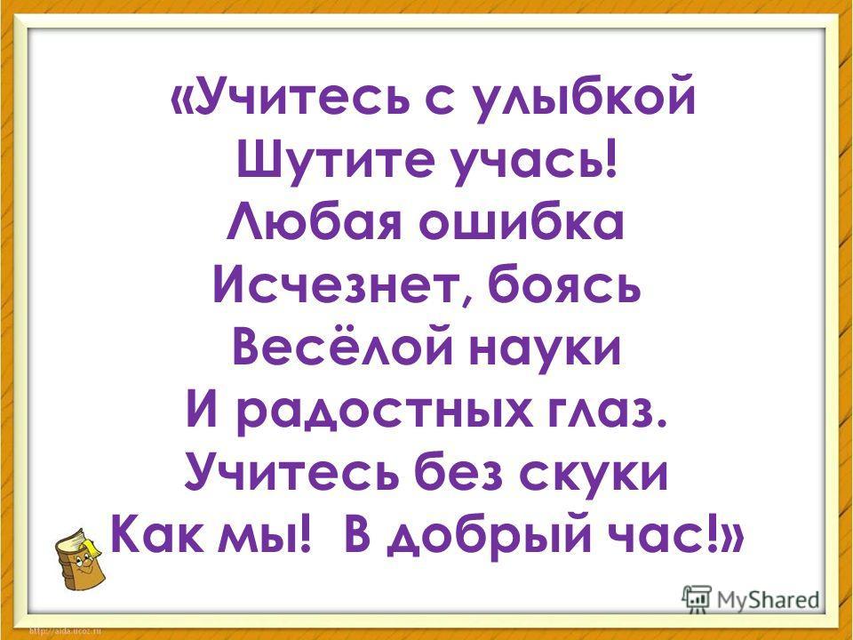 «Учитесь с улыбкой Шутите учась! Любая ошибка Исчезнет, боясь Весёлой науки И радостных глаз. Учитесь без скуки Как мы! В добрый час!»