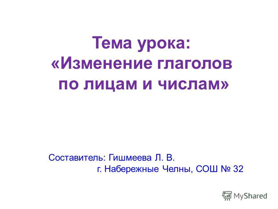 Тема урока: «Изменение глаголов по лицам и числам» Составитель: Гишмеева Л. В. г. Набережные Челны, СОШ 32