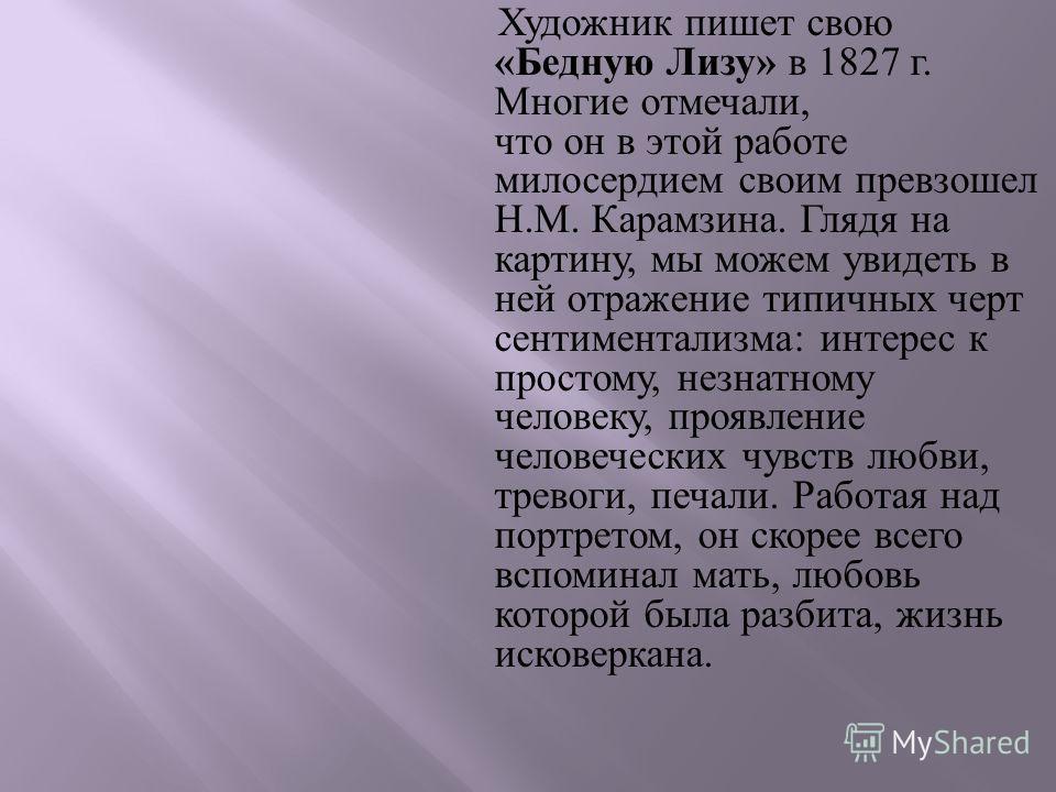 Художник пишет свою « Бедную Лизу » в 1827 г. Многие отмечали, что он в этой работе милосердием своим превзошел Н. М. Карамзина. Глядя на картину, мы можем увидеть в ней отражение типичных черт сентиментализма : интерес к простому, незнатному человек