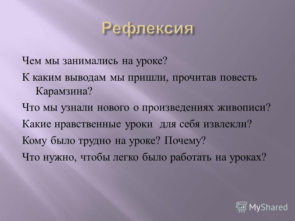 Чем мы занимались на уроке ? К каким выводам мы пришли, прочитав повесть Карамзина ? Что мы узнали нового о произведениях живописи ? Какие нравственные уроки для себя извлекли ? Кому было трудно на уроке ? Почему ? Что нужно, чтобы легко было работат