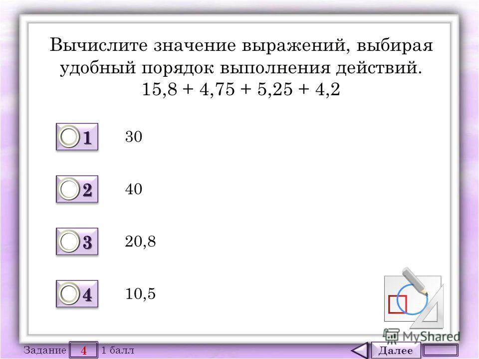 Далее 4 Задание 1 балл 1111 1111 2222 2222 3333 3333 4444 4444 Вычислите значение выражений, выбирая удобный порядок выполнения действий. 15,8 + 4,75 + 5,25 + 4,2 30 10,5 20,8 40