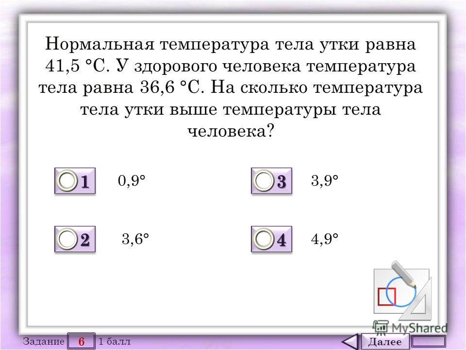 Далее 6 Задание 1 балл 1111 1111 2222 2222 3333 3333 4444 4444 Нормальная температура тела утки равна 41,5 °С. У здорового человека температура тела равна 36,6 °С. На сколько температура тела утки выше температуры тела человека? 0,9° 3,6° 3,9° 4,9°