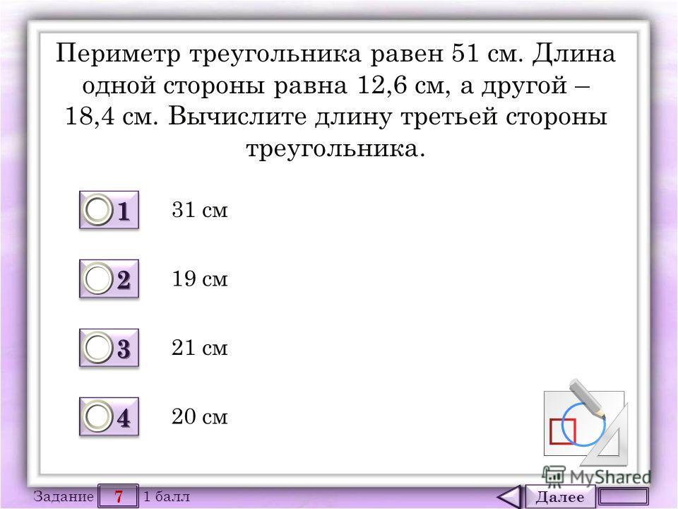 Далее 7 Задание 1 балл 1111 1111 2222 2222 3333 3333 4444 4444 Периметр треугольника равен 51 см. Длина одной стороны равна 12,6 см, а другой – 18,4 см. Вычислите длину третьей стороны треугольника. 31 см 21 см 19 см 20 см
