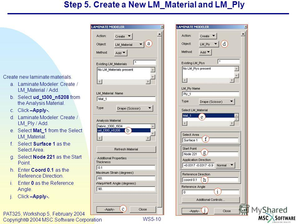 Mar120, Workshop 10, March 2001 WS5-10 PAT325, Workshop 5, February 2004 Copyright 2004 MSC.Software Corporation Step 5. Create a New LM_Material and LM_Ply Create new laminate materials. a.Laminate Modeler: Create / LM_Material / Add. b.Select ud_t3