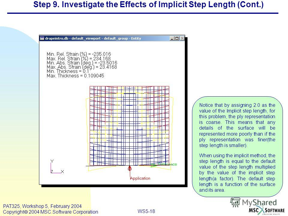 Mar120, Workshop 10, March 2001 WS5-18 PAT325, Workshop 5, February 2004 Copyright 2004 MSC.Software Corporation Notice that by assigning 2.0 as the value of the Implicit step length, for this problem, the ply representation is coarse. This means tha