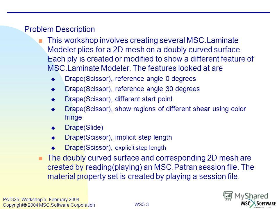 Mar120, Workshop 10, March 2001 WS5-3 PAT325, Workshop 5, February 2004 Copyright 2004 MSC.Software Corporation Problem Description This workshop involves creating several MSC.Laminate Modeler plies for a 2D mesh on a doubly curved surface. Each ply
