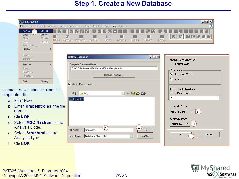 Mar120, Workshop 10, March 2001 WS5-5 PAT325, Workshop 5, February 2004 Copyright 2004 MSC.Software Corporation d e f b c Step 1. Create a New Database Create a new database. Name it drapeintro.db. a.File / New. b.Enter drapeintro as the file name. c