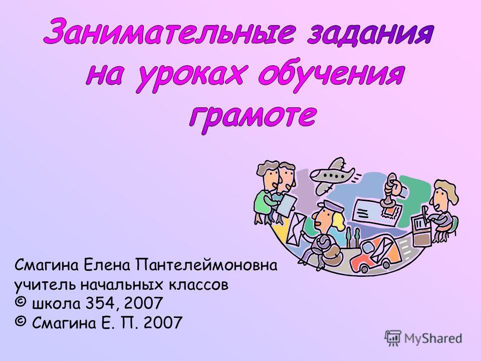 Смагина Елена Пантелеймоновна учитель начальных классов © школа 354, 2007 © Смагина Е. П. 2007