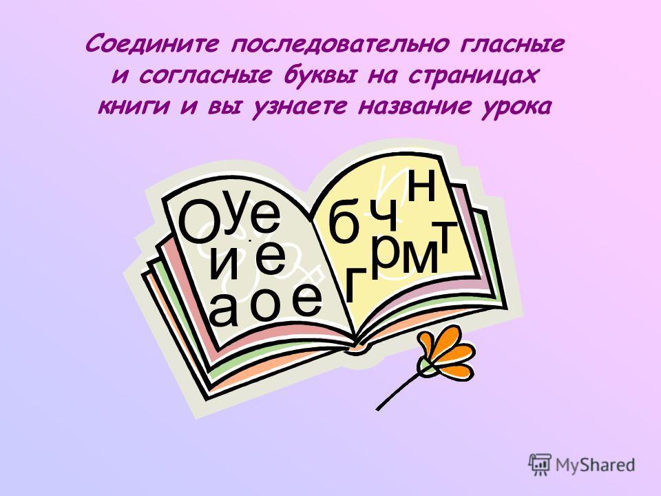 Соедините последовательно гласные и согласные буквы на страницах книги и вы узнаете название урока е а о е б ч н р м т е у О и г и