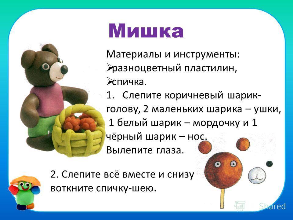 Мишка Материалы и инструменты: разноцветный пластилин, спичка. 1. Слепите коричневый шарик- голову, 2 маленьких шарика – ушки, 1 белый шарик – мордочку и 1 чёрный шарик – нос. Вылепите глаза. 2. Слепите всё вместе и снизу воткните спичку-шею.