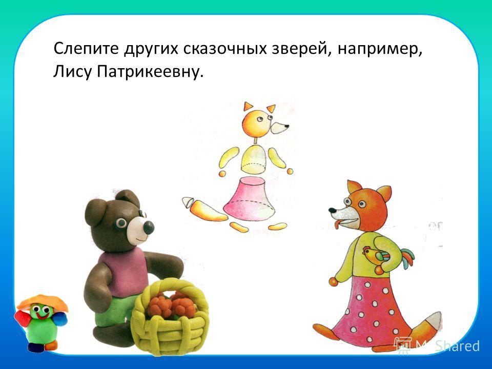Слепите других сказочных зверей, например, Лису Патрикеевну.
