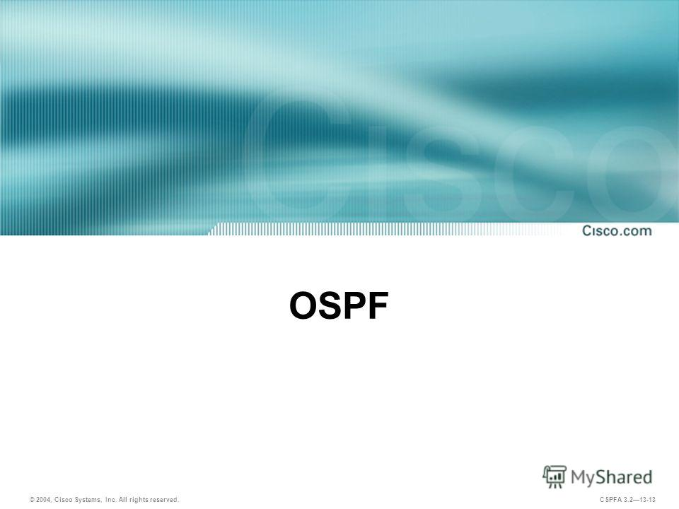 © 2004, Cisco Systems, Inc. All rights reserved. CSPFA 3.213-13 OSPF