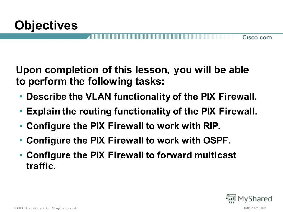 © 2004, Cisco Systems, Inc. All rights reserved. CSPFA 3.213-2 Objectives Upon completion of this lesson, you will be able to perform the following tasks: Describe the VLAN functionality of the PIX Firewall. Explain the routing functionality of the P