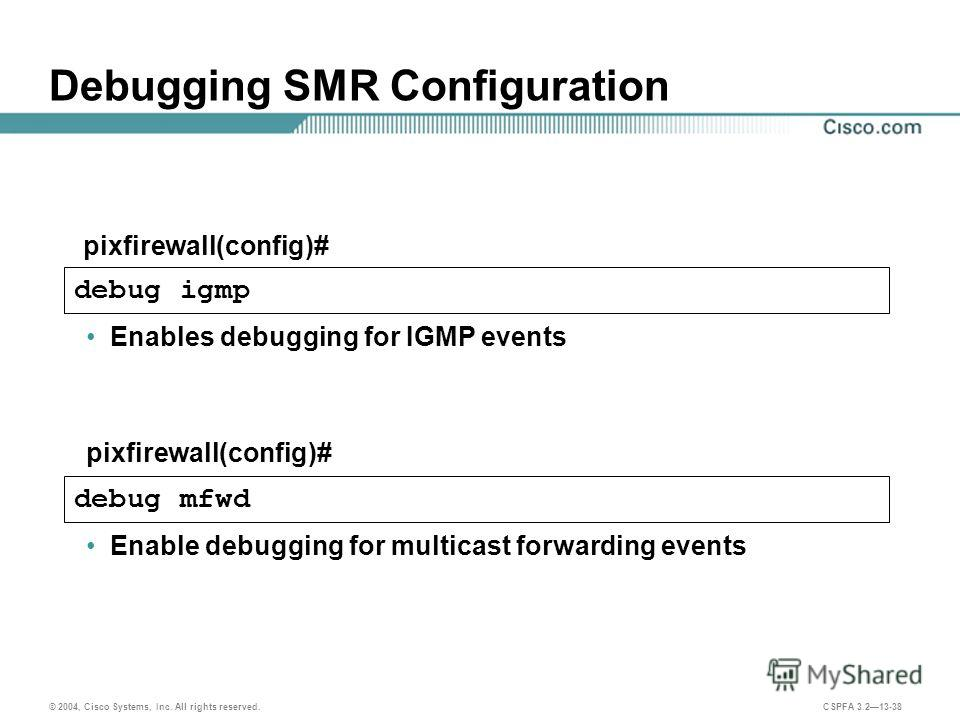 © 2004, Cisco Systems, Inc. All rights reserved. CSPFA 3.213-38 pixfirewall(config)# Debugging SMR Configuration debug igmp Enables debugging for IGMP events debug mfwd pixfirewall(config)# Enable debugging for multicast forwarding events