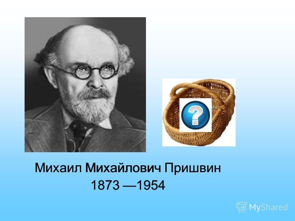 Михаил Михайлович Пришвин 1873 1954 Михаил Михайлович Пришвин 1873 1954