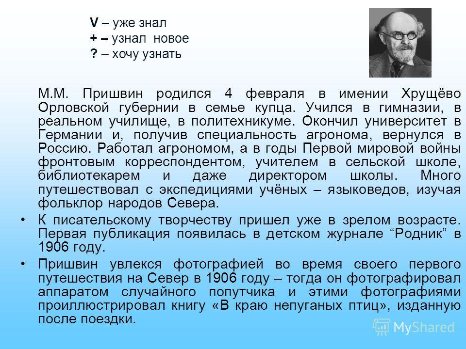 М.М. Пришвин родился 4 февраля в имении Хрущёво Орловской губернии в семье купца. Учился в гимназии, в реальном училище, в политехникуме. Окончил университет в Германии и, получив специальность агронома, вернулся в Россию. Работал агрономом, а в годы