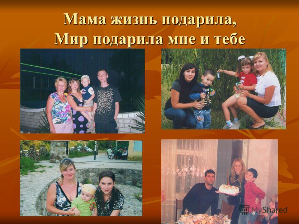 Мама жизнь подарила, Мир подарила мне и тебе