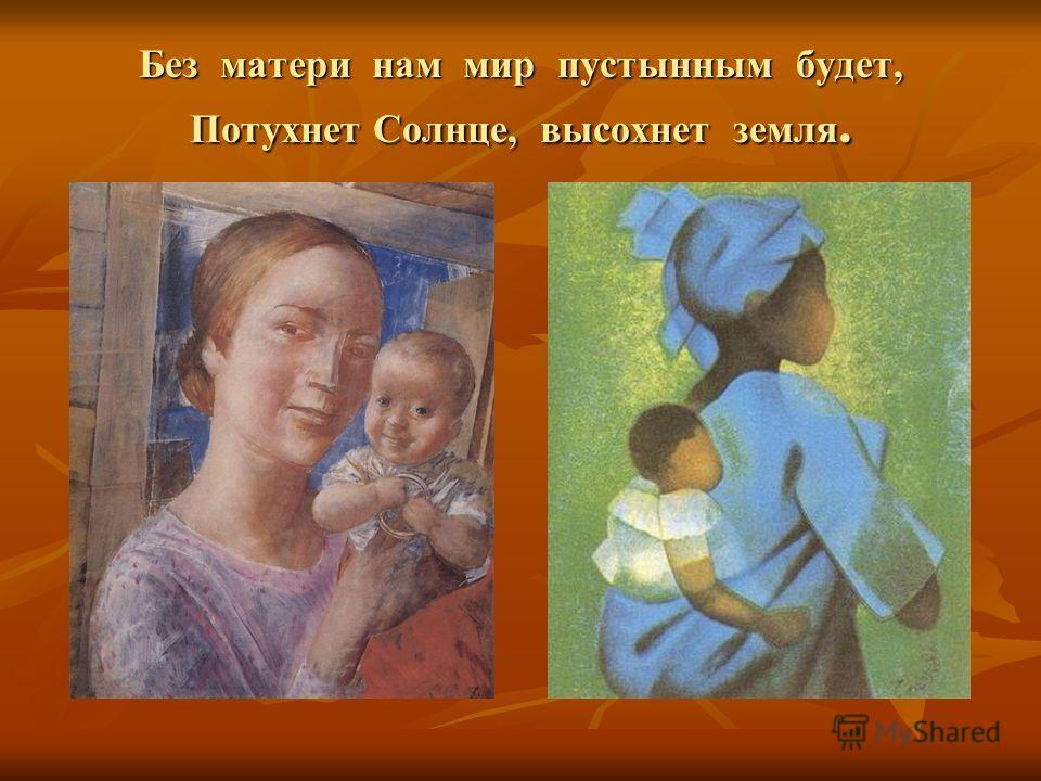 Без матери нам мир пустынным будет, Потухнет Солнце, высохнет земля.
