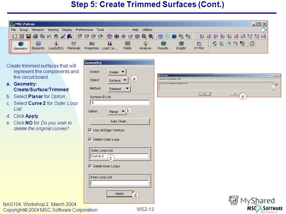 WS2-13 NAS104, Workshop 2, March 2004 Copyright 2004 MSC.Software Corporation Step 5: Create Trimmed Surfaces (Cont.) Create trimmed surfaces that will represent the components and the circuit board. a.Geometry: Create/Surface/Trimmed b.Select Planar