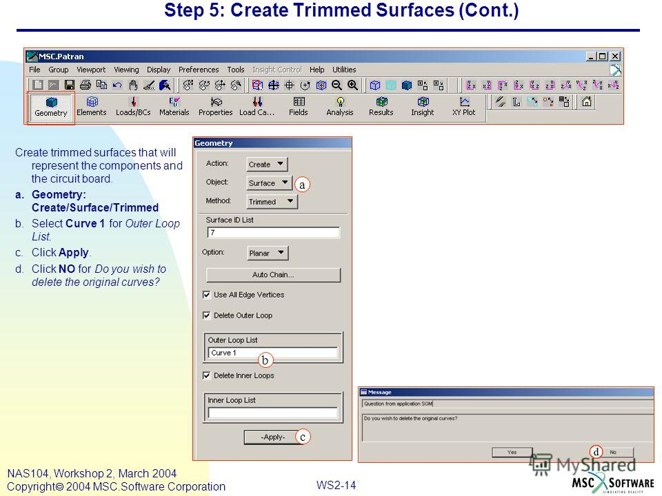 WS2-14 NAS104, Workshop 2, March 2004 Copyright 2004 MSC.Software Corporation Step 5: Create Trimmed Surfaces (Cont.) Create trimmed surfaces that will represent the components and the circuit board. a.Geometry: Create/Surface/Trimmed b.Select Curve