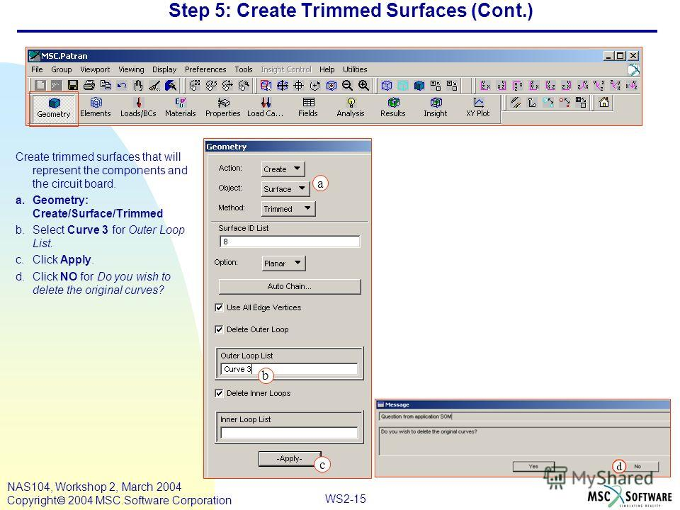 WS2-15 NAS104, Workshop 2, March 2004 Copyright 2004 MSC.Software Corporation Step 5: Create Trimmed Surfaces (Cont.) Create trimmed surfaces that will represent the components and the circuit board. a.Geometry: Create/Surface/Trimmed b.Select Curve