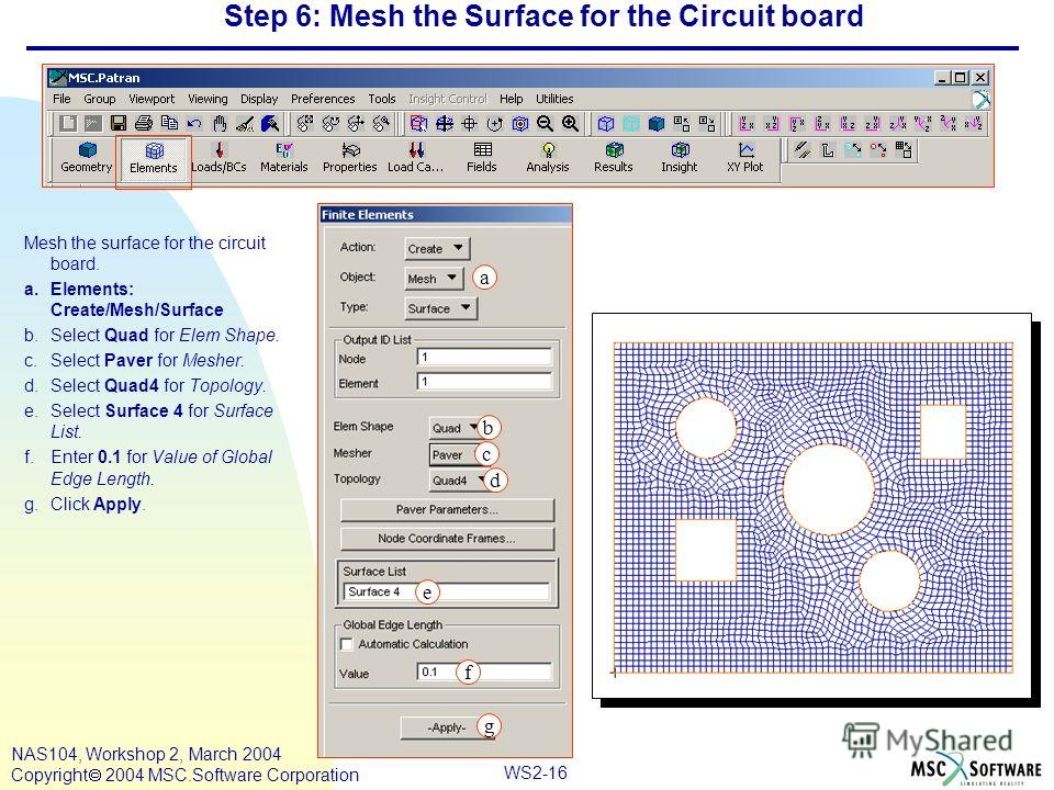 WS2-16 NAS104, Workshop 2, March 2004 Copyright 2004 MSC.Software Corporation Step 6: Mesh the Surface for the Circuit board Mesh the surface for the circuit board. a.Elements: Create/Mesh/Surface b.Select Quad for Elem Shape. c.Select Paver for Mesh
