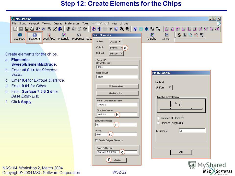 WS2-22 NAS104, Workshop 2, March 2004 Copyright 2004 MSC.Software Corporation Step 12: Create Elements for the Chips Create elements for the chips. a.Elements: Sweep/Element/Extrude. b.Enter for Direction Vector. c.Enter 0.4 for Extrude Distance. d.E
