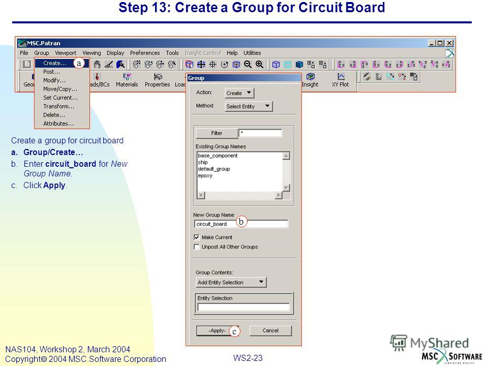 WS2-23 NAS104, Workshop 2, March 2004 Copyright 2004 MSC.Software Corporation Step 13: Create a Group for Circuit Board Create a group for circuit board a.Group/Create… b.Enter circuit_board for New Group Name. c.Click Apply. c a b