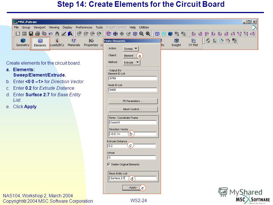 WS2-24 NAS104, Workshop 2, March 2004 Copyright 2004 MSC.Software Corporation Step 14: Create Elements for the Circuit Board Create elements for the circuit board. a.Elements: Sweep/Element/Extrude. b.Enter for Direction Vector c.Enter 0.2 for Extrud