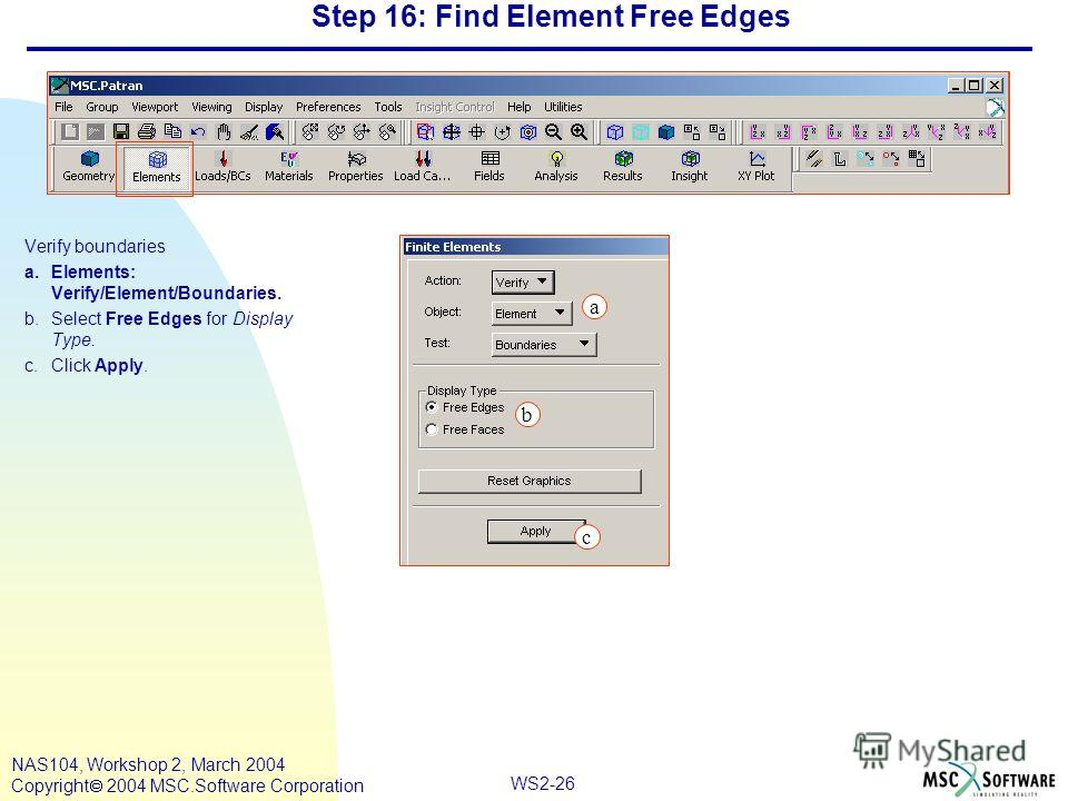 WS2-26 NAS104, Workshop 2, March 2004 Copyright 2004 MSC.Software Corporation Step 16: Find Element Free Edges Verify boundaries a.Elements: Verify/Element/Boundaries. b.Select Free Edges for Display Type. c.Click Apply. c a b