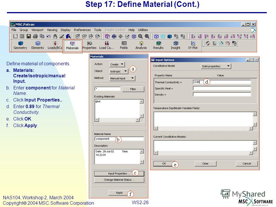 WS2-28 NAS104, Workshop 2, March 2004 Copyright 2004 MSC.Software Corporation Step 17: Define Material (Cont.) Define material of components. a.Materials: Create/isotropic/manual Input. b.Enter component for Material Name. c.Click Input Properties..
