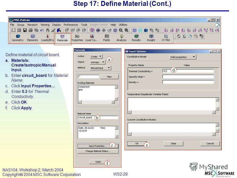 WS2-29 NAS104, Workshop 2, March 2004 Copyright 2004 MSC.Software Corporation Step 17: Define Material (Cont.) Define material of circuit board. a.Materials: Create/Isotropic/Manual Input. b.Enter circuit_board for Material Name. c.Click Input Proper