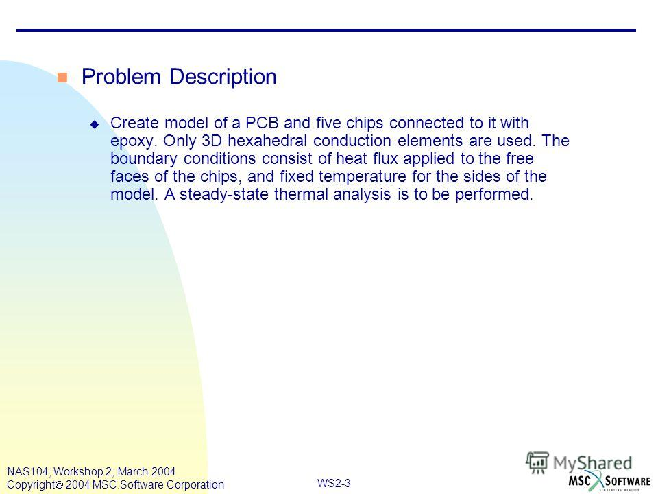 WS2-3 NAS104, Workshop 2, March 2004 Copyright 2004 MSC.Software Corporation n Problem Description u Create model of a PCB and five chips connected to it with epoxy. Only 3D hexahedral conduction elements are used. The boundary conditions consist of