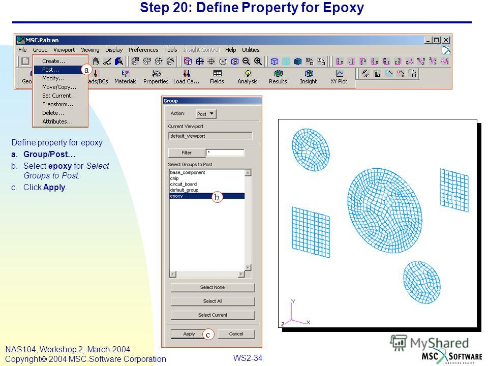 WS2-34 NAS104, Workshop 2, March 2004 Copyright 2004 MSC.Software Corporation Step 20: Define Property for Epoxy Define property for epoxy a.Group/Post… b.Select epoxy for Select Groups to Post. c.Click Apply. c a b