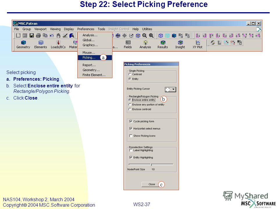 WS2-37 NAS104, Workshop 2, March 2004 Copyright 2004 MSC.Software Corporation Step 22: Select Picking Preference Select picking a.Preferences: Picking. b.Select Enclose entire entity for Rectangle/Polygon Picking. c.Click Close. c a b