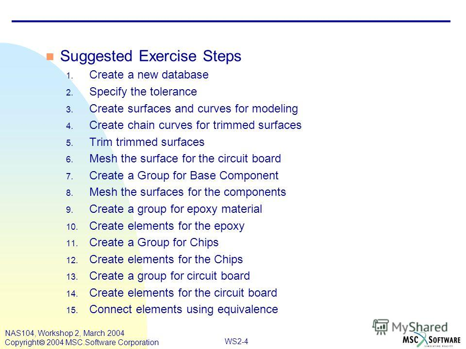 WS2-4 NAS104, Workshop 2, March 2004 Copyright 2004 MSC.Software Corporation n Suggested Exercise Steps 1. Create a new database 2. Specify the tolerance 3. Create surfaces and curves for modeling 4. Create chain curves for trimmed surfaces 5. Trim t