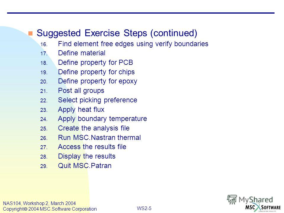 WS2-5 NAS104, Workshop 2, March 2004 Copyright 2004 MSC.Software Corporation n Suggested Exercise Steps (continued) 16. Find element free edges using verify boundaries 17. Define material 18. Define property for PCB 19. Define property for chips 20.