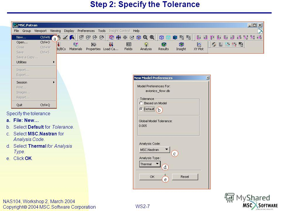 WS2-7 NAS104, Workshop 2, March 2004 Copyright 2004 MSC.Software Corporation Step 2: Specify the Tolerance Specify the tolerance a.File: New… b.Select Default for Tolerance. c.Select MSC.Nastran for Analysis Code. d.Select Thermal for Analysis Type.