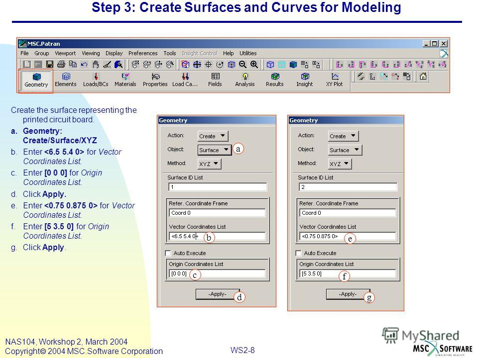 WS2-8 NAS104, Workshop 2, March 2004 Copyright 2004 MSC.Software Corporation Step 3: Create Surfaces and Curves for Modeling Create the surface representing the printed circuit board. a.Geometry: Create/Surface/XYZ b.Enter for Vector Coordinates List