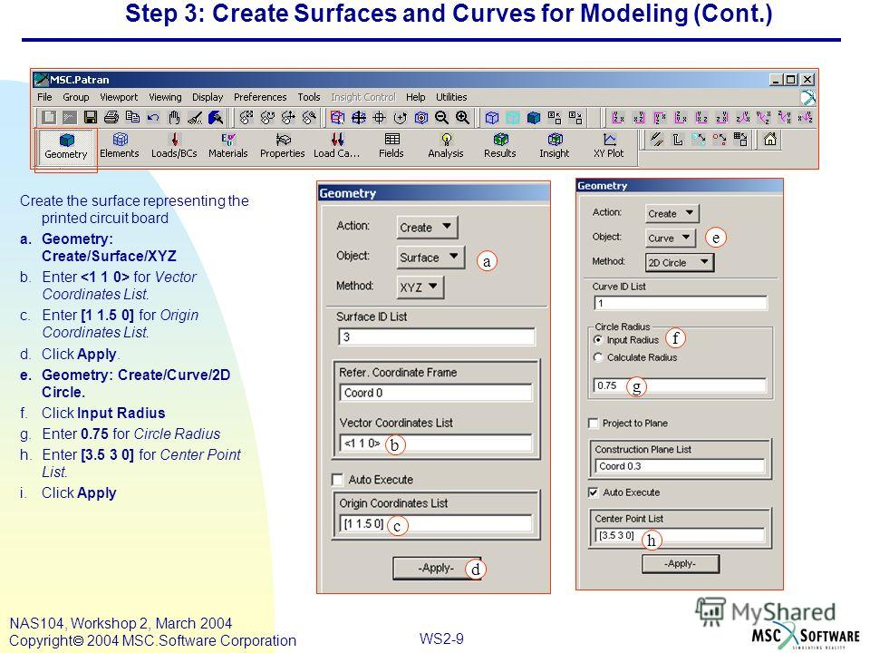 WS2-9 NAS104, Workshop 2, March 2004 Copyright 2004 MSC.Software Corporation Step 3: Create Surfaces and Curves for Modeling (Cont.) Create the surface representing the printed circuit board a.Geometry: Create/Surface/XYZ b.Enter for Vector Coordinat