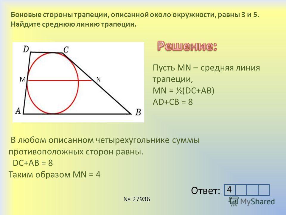 Боковые стороны трапеции, описанной около окружности, равны 3 и 5. Найдите среднюю линию трапеции. В любом описанном четырехугольнике суммы противоположных сторон равны. DC+AB = 8 Таким образом MN = 4 MN Пусть MN – средняя линия трапеции, МN = ½(DC+A
