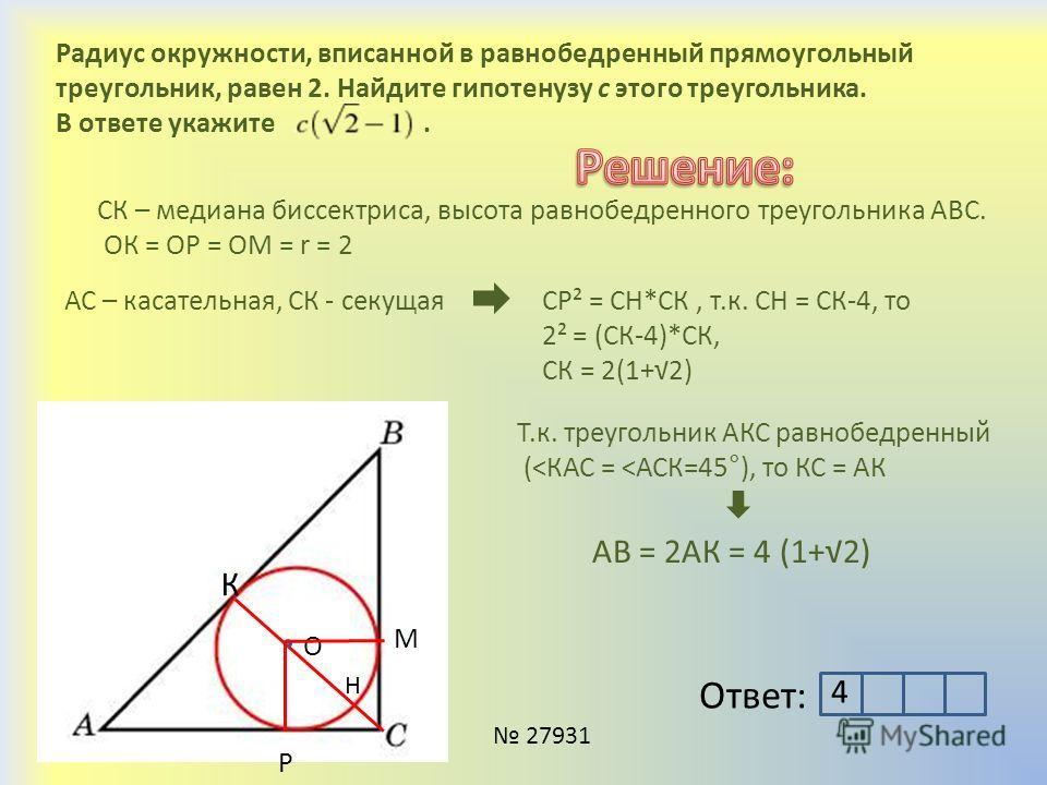 Радиус окружности, вписанной в равнобедренный прямоугольный треугольник, равен 2. Найдите гипотенузу c этого треугольника. В ответе укажите. К 27931 Ответ: СК – медиана биссектриса, высота равнобедренного треугольника АВС. ОК = ОР = ОМ = r = 2 О М Р