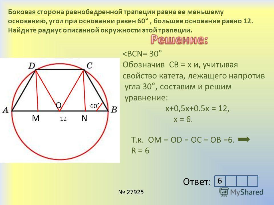 Боковая сторона равнобедренной трапеции равна ее меньшему основанию, угол при основании равен 60°, большее основание равно 12. Найдите радиус описанной окружности этой трапеции. 60° 12 MN 27925 Ответ: ˂BCN= 30° Обозначив СВ = х и, учитывая свойство к