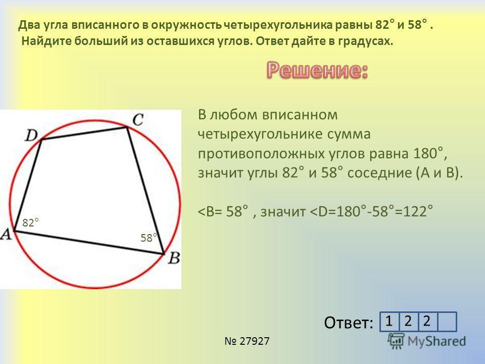 Два угла вписанного в окружность четырехугольника равны 82° и 58°. Найдите больший из оставшихся углов. Ответ дайте в градусах. 27927 В любом вписанном четырехугольнике сумма противоположных углов равна 180°, значит углы 82° и 58° соседние (А и В). ˂